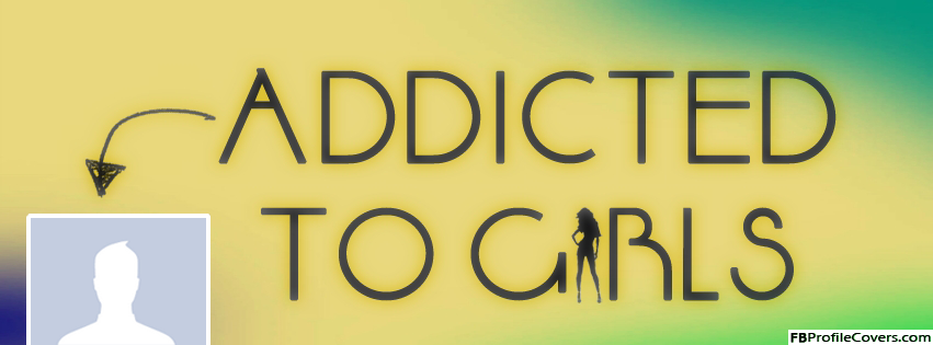 Addicted To Girls Facebook Timeline Cover For Guys