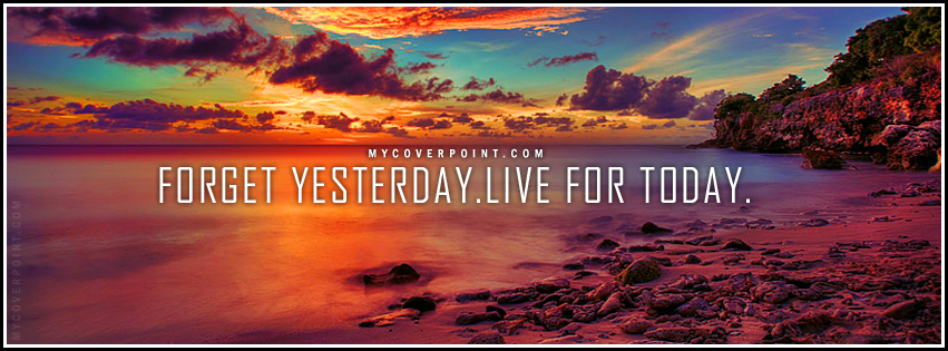 Forget Yesterday Live For Today Facebook Cover