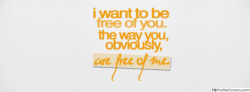 I want to be free of you Facebook Timeline Profile Cover Photo Quotes FB Covers