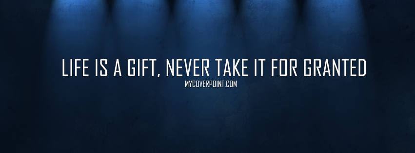 Life Is A Gift Never Take It For Granted Facebook Cover