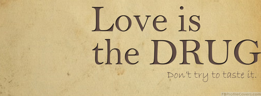 Love Is The Drug Facebook Cover