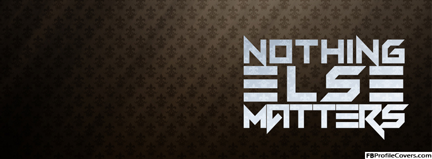 Nothing Else Matters Facebook Cover