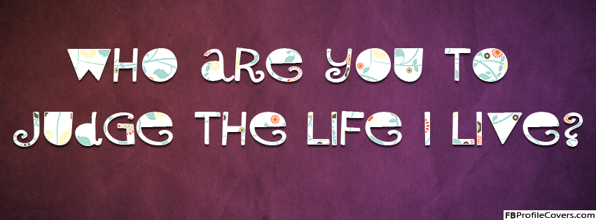 Who Are You To Judge The Life I Live Facebook Cover Photo For Timeline Profile
