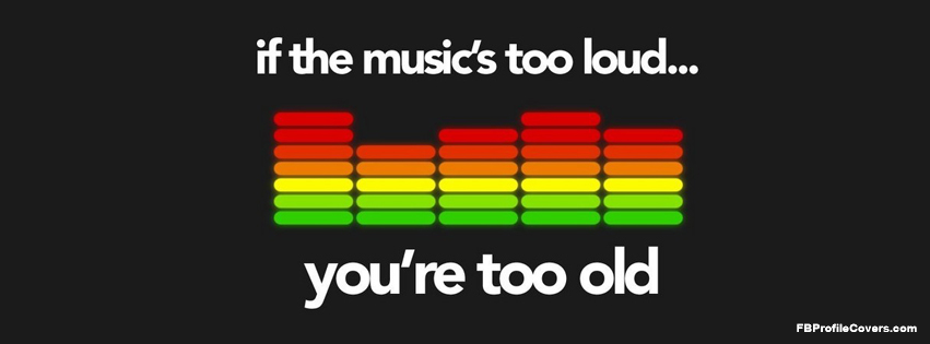 if the music is too loud you're too old fb cover, facebook timeline cover